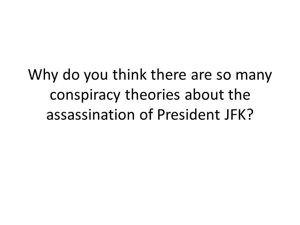 Why do you think there are so many conspiracy theories about the assassination of President JFK