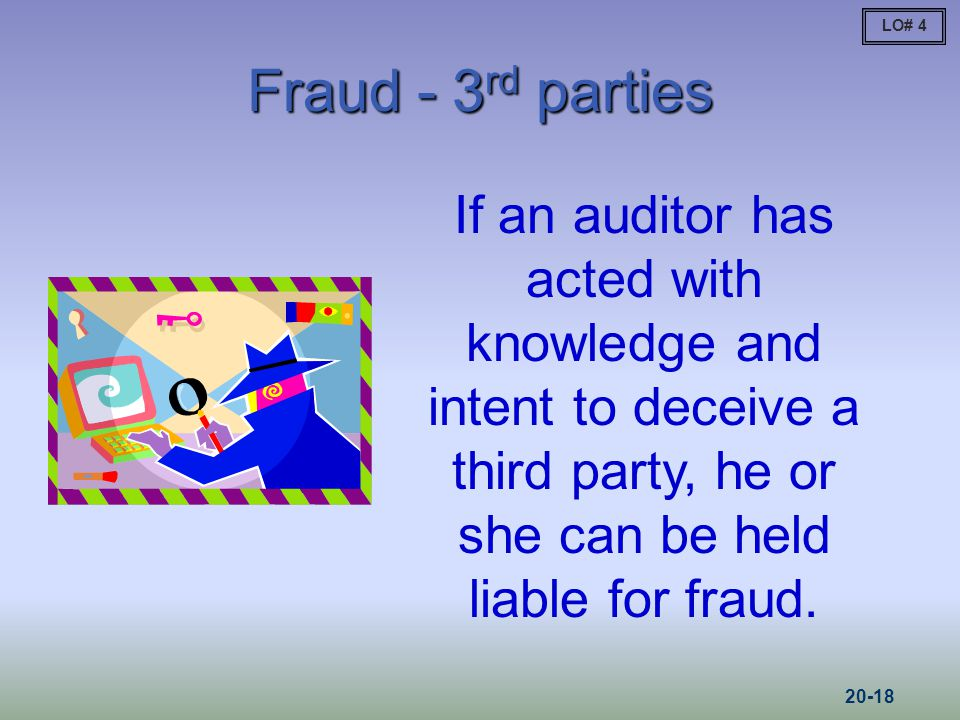 LO# 4 Fraud - 3rd parties. If an auditor has acted with knowledge and intent to deceive a third party, he or she can be held liable for fraud.