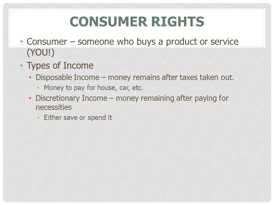 Consumer Rights Consumer – someone who buys a product or service (YOU!) Types of Income. Disposable Income – money remains after taxes taken out.
