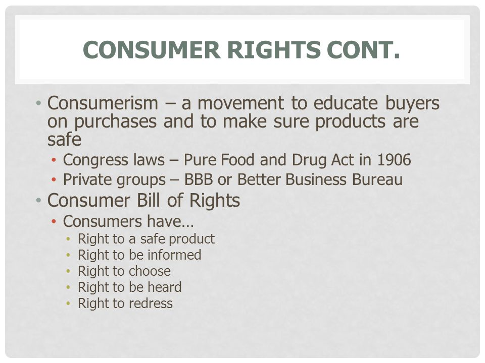Consumer Rights cont. Consumerism – a movement to educate buyers on purchases and to make sure products are safe.