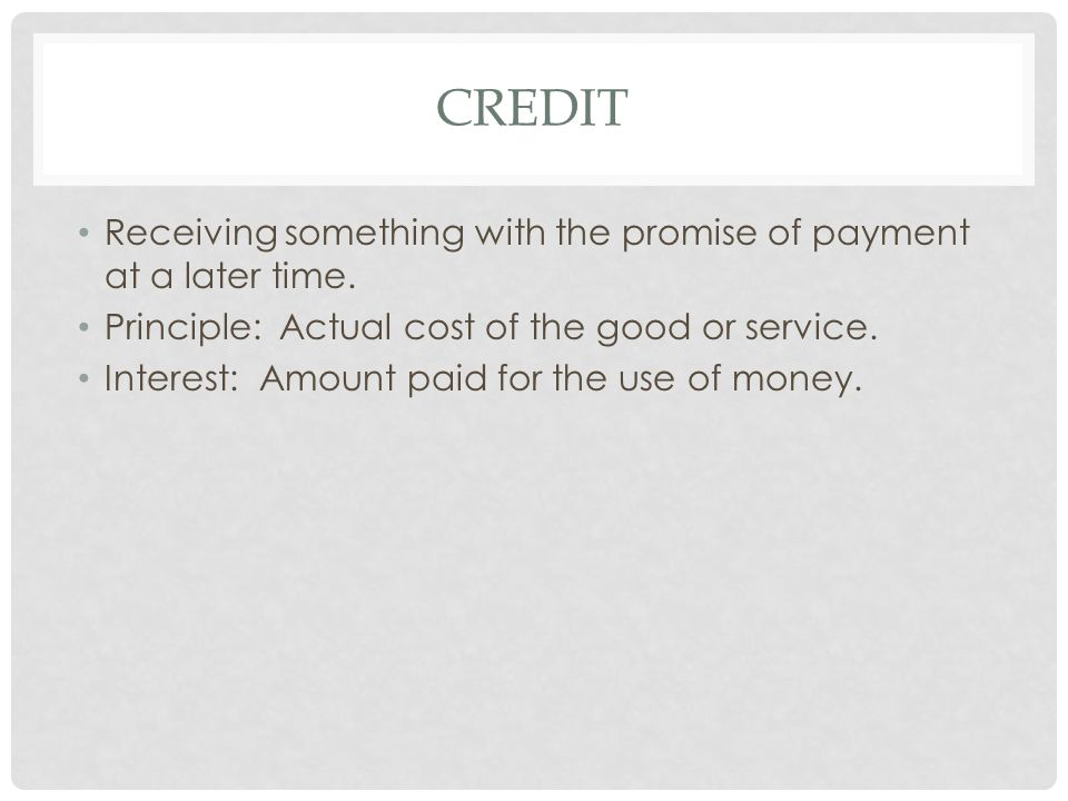 Credit Receiving something with the promise of payment at a later time. Principle: Actual cost of the good or service.