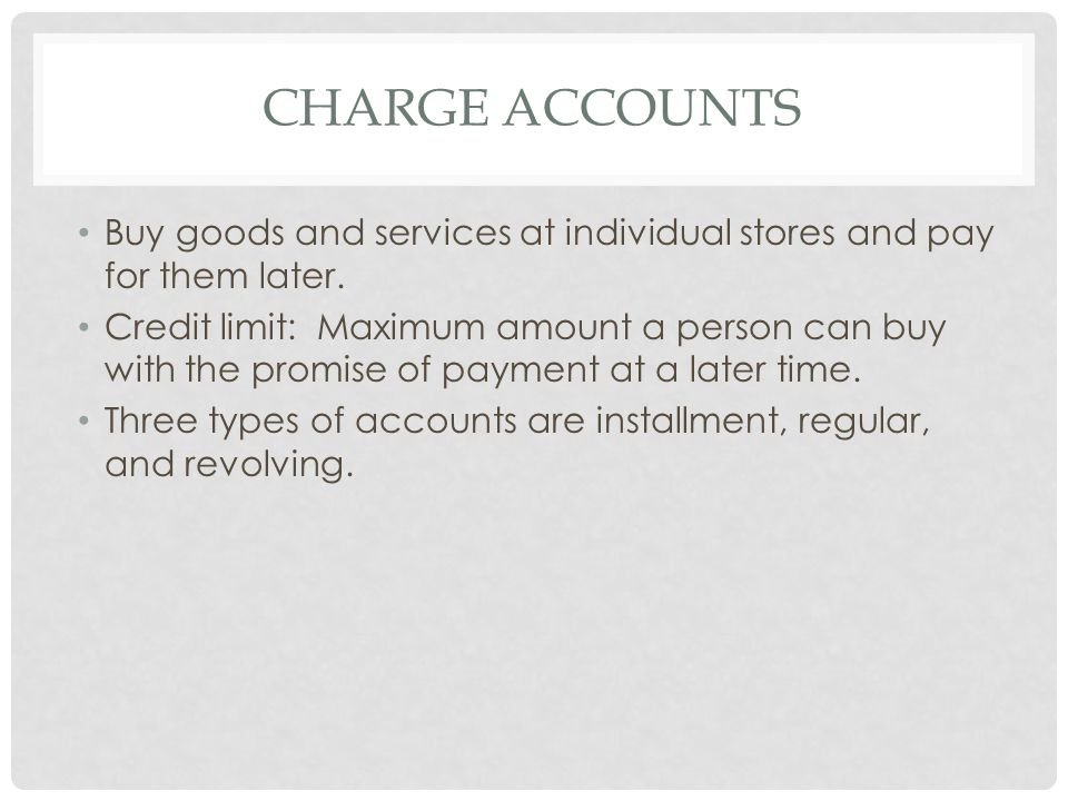 Charge Accounts Buy goods and services at individual stores and pay for them later.