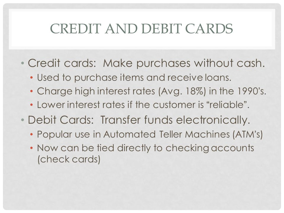 Credit and Debit cards Credit cards: Make purchases without cash.