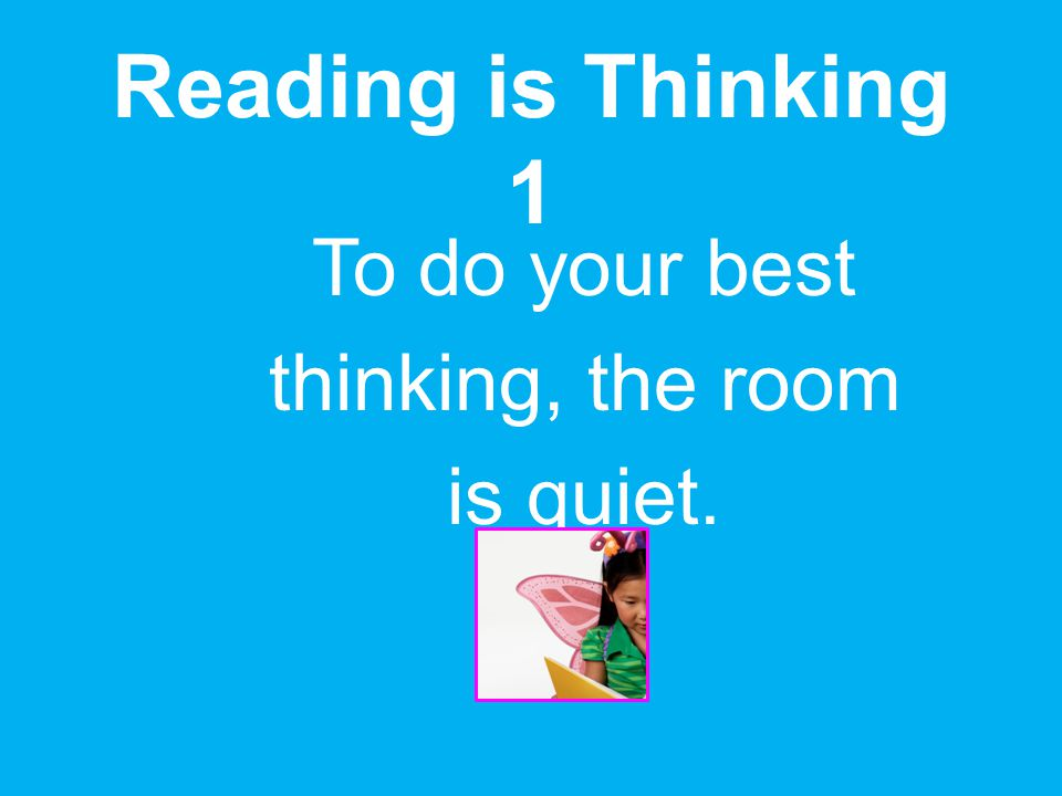 To do your best thinking, the room is quiet.
