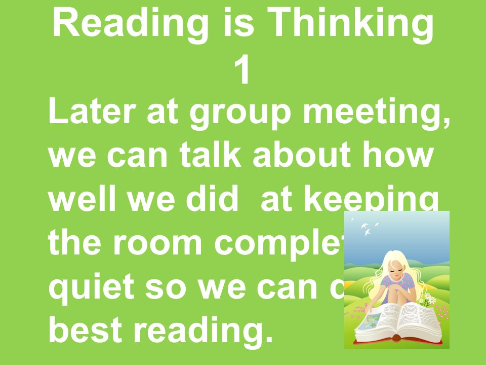 Reading is Thinking 1 Later at group meeting, we can talk about how well we did at keeping the room completely quiet so we can do our best reading.