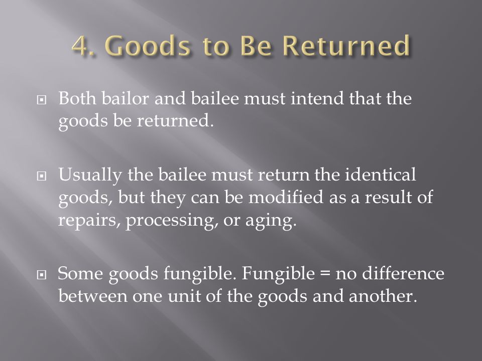 4. Goods to Be Returned Both bailor and bailee must intend that the goods be returned.
