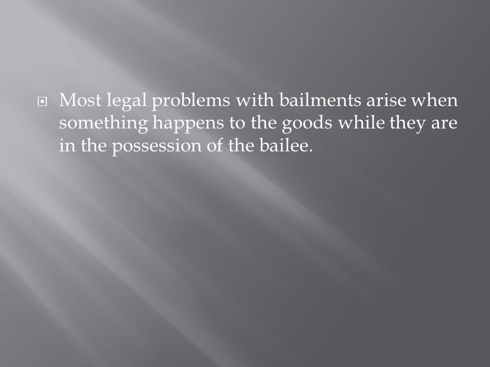 Most legal problems with bailments arise when something happens to the goods while they are in the possession of the bailee.