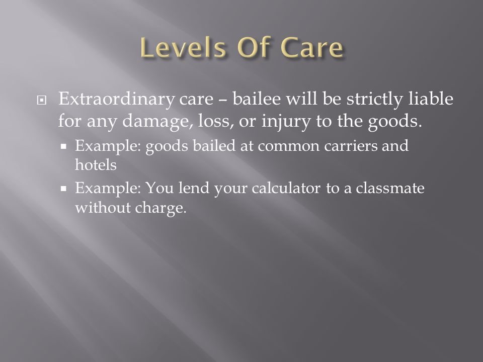 Levels Of Care Extraordinary care – bailee will be strictly liable for any damage, loss, or injury to the goods.