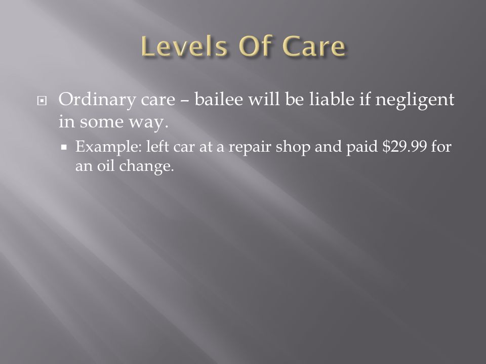 Levels Of Care Ordinary care – bailee will be liable if negligent in some way.