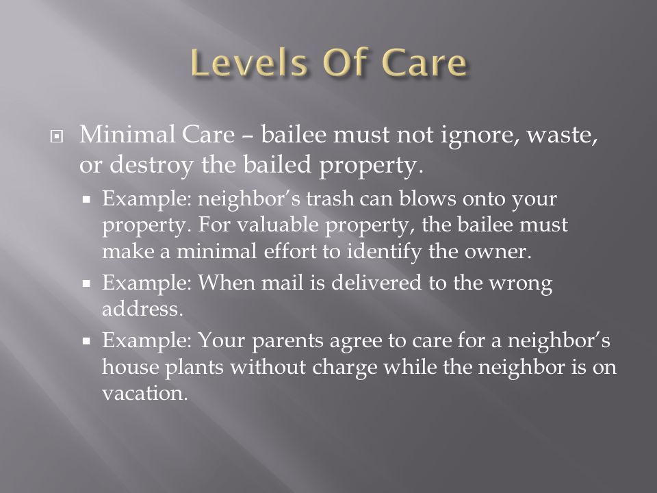 Levels Of Care Minimal Care – bailee must not ignore, waste, or destroy the bailed property.