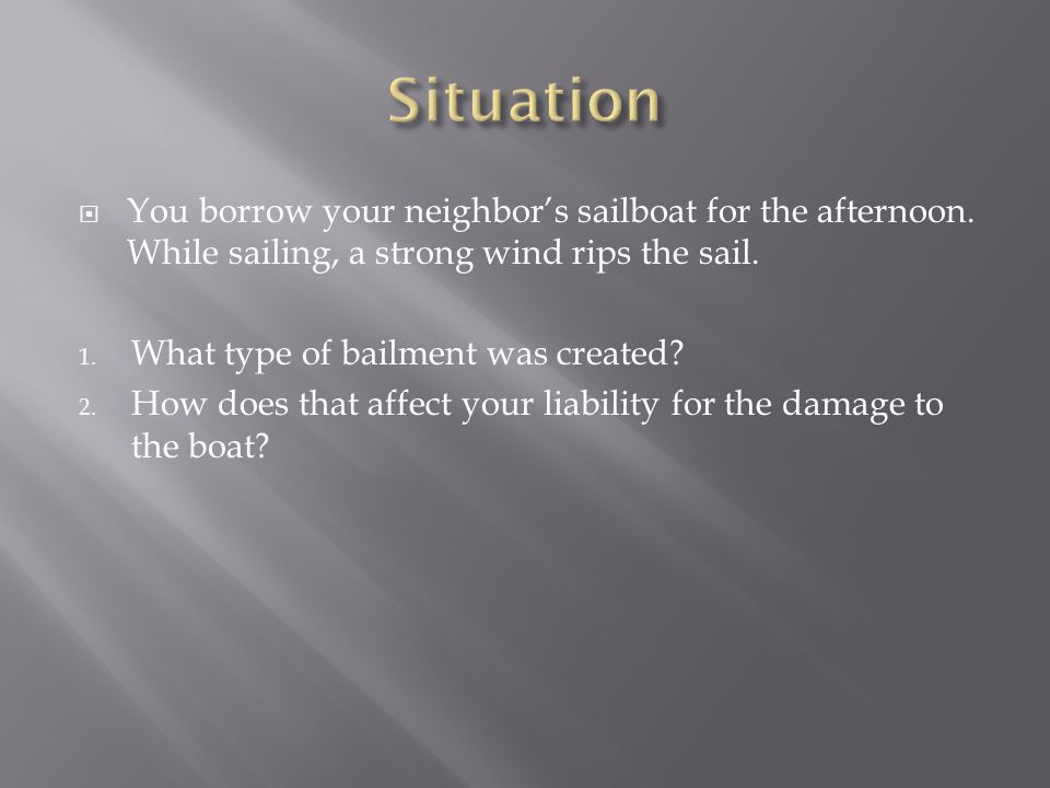 Situation You borrow your neighbor's sailboat for the afternoon. While sailing, a strong wind rips the sail.