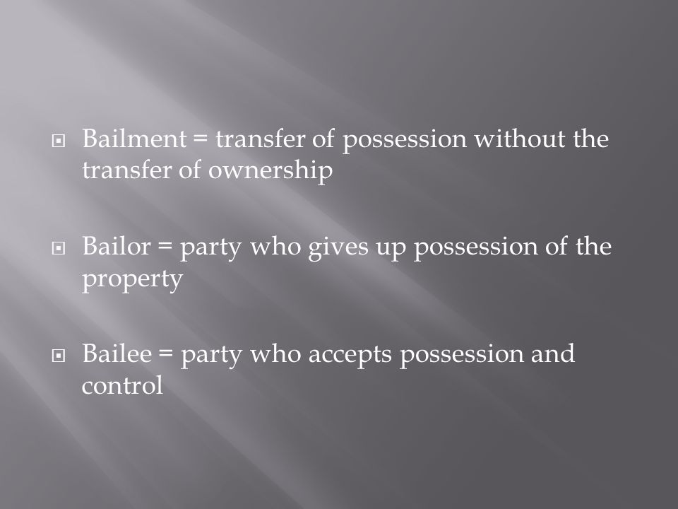 Bailment = transfer of possession without the transfer of ownership