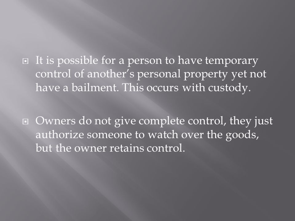 It is possible for a person to have temporary control of another's personal property yet not have a bailment. This occurs with custody.