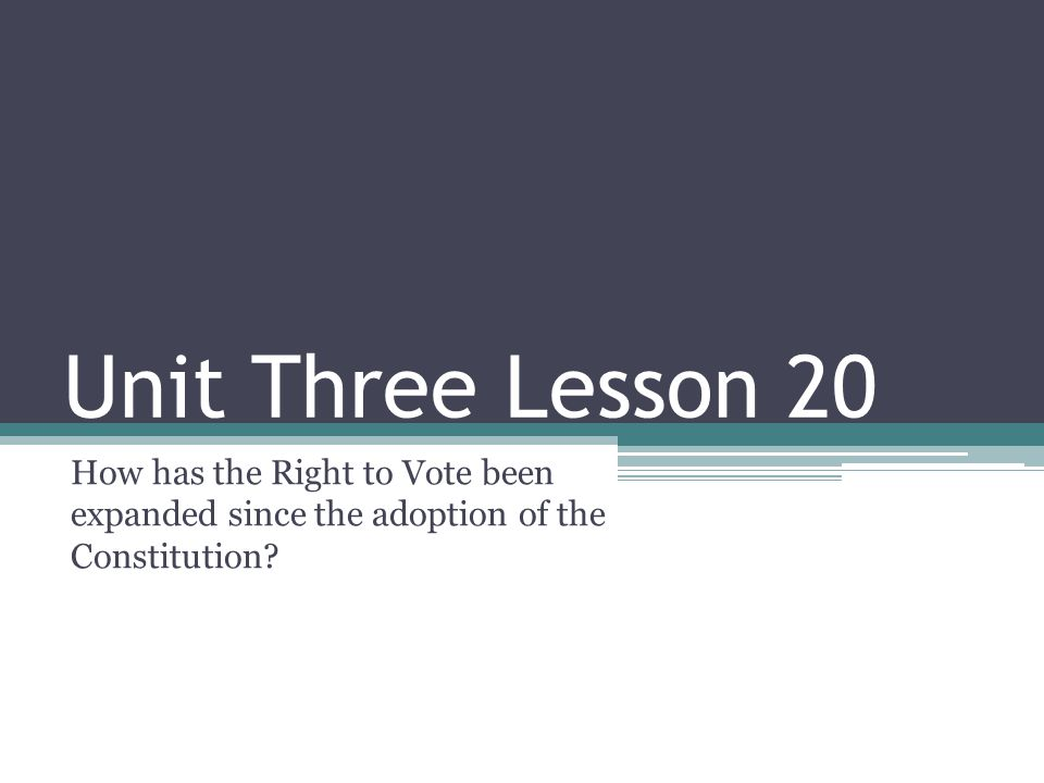 Unit Three Lesson 20 How has the Right to Vote been expanded since the adoption of the Constitution