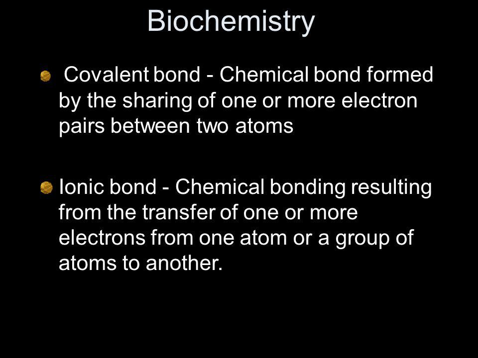 Biochemistry Covalent bond - Chemical bond formed by the sharing of one or more electron pairs between two atoms.