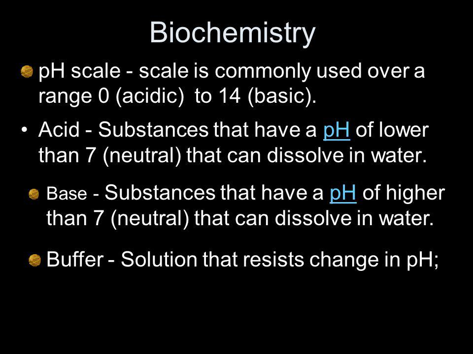 Biochemistry pH scale - scale is commonly used over a range 0 (acidic) to 14 (basic).