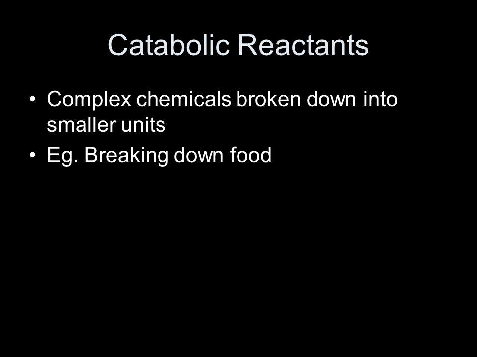 Catabolic Reactants Complex chemicals broken down into smaller units