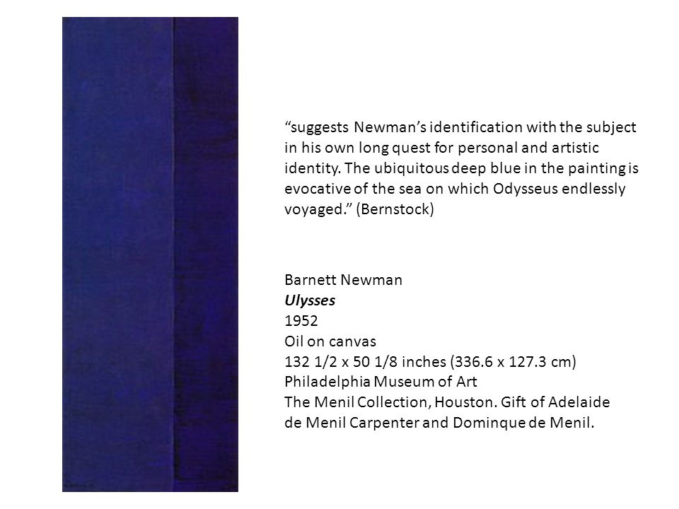 suggests Newman's identification with the subject in his own long quest for personal and artistic identity. The ubiquitous deep blue in the painting is evocative of the sea on which Odysseus endlessly voyaged. (Bernstock)