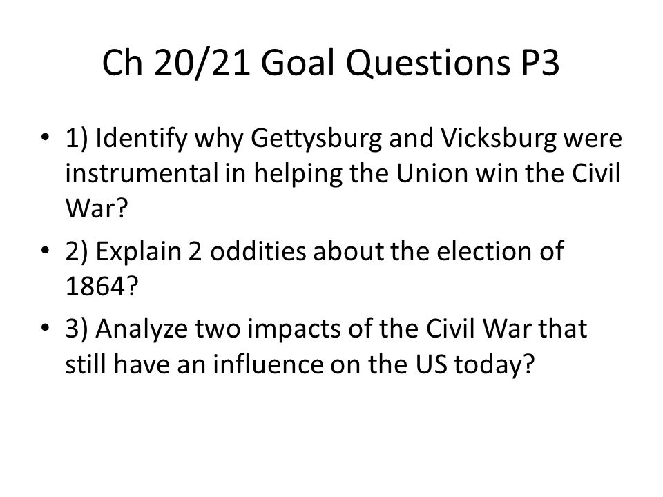 Ch 20/21 Goal Questions P3 1) Identify why Gettysburg and Vicksburg were instrumental in helping the Union win the Civil War
