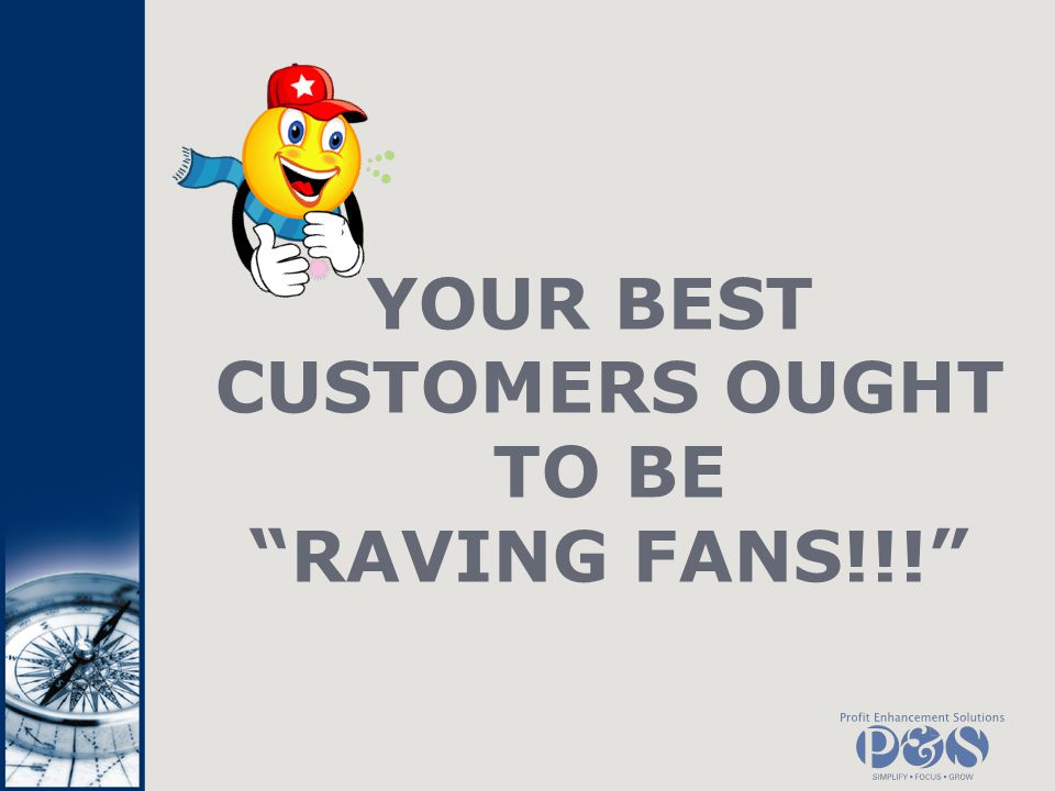 YOUR BEST CUSTOMERS OUGHT TO BE RAVING FANS!!!