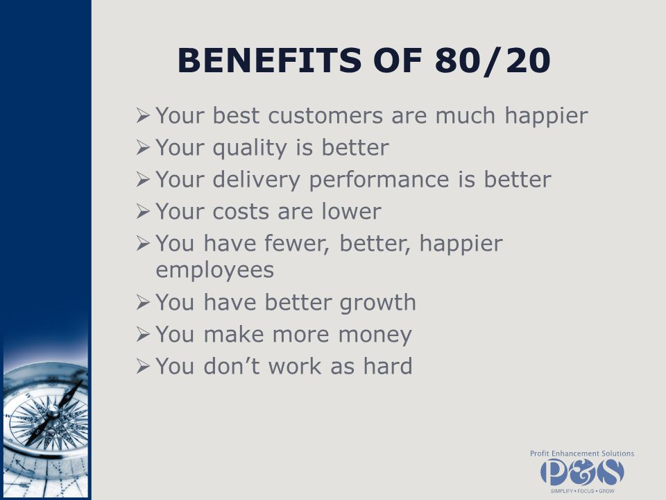 BENEFITS OF 80/20 Your best customers are much happier