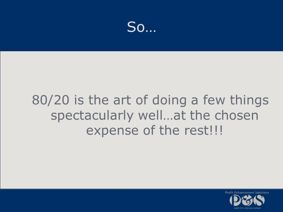 So… 80/20 is the art of doing a few things spectacularly well…at the chosen expense of the rest!!!