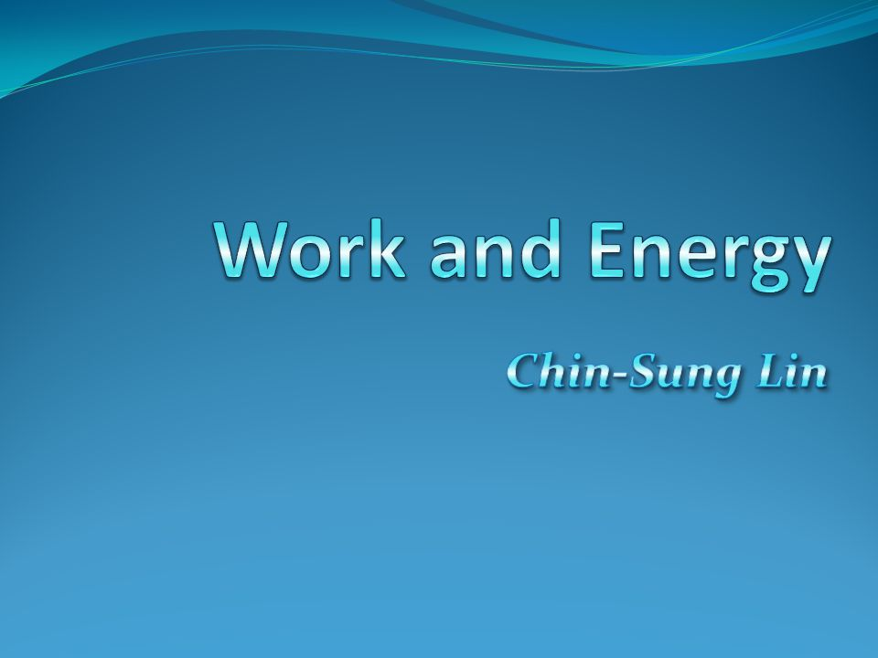 Work and Energy Chin-Sung Lin