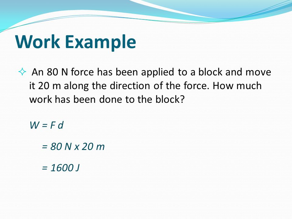 Work Example An 80 N force has been applied to a block and move it 20 m along the direction of the force. How much work has been done to the block
