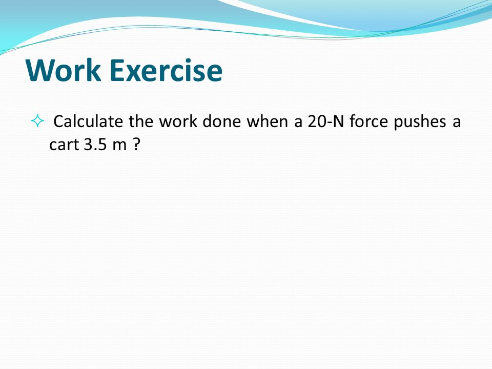 Work Exercise Calculate the work done when a 20-N force pushes a cart 3.5 m
