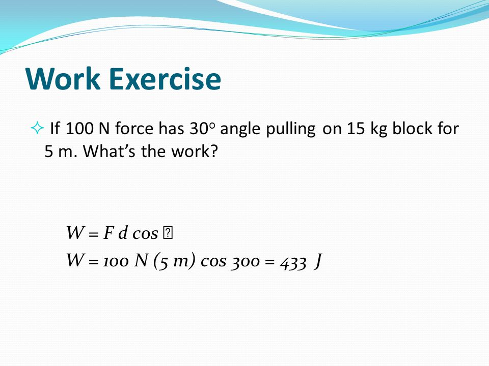 Work Exercise If 100 N force has 30o angle pulling on 15 kg block for 5 m. What's the work W = F d cos 
