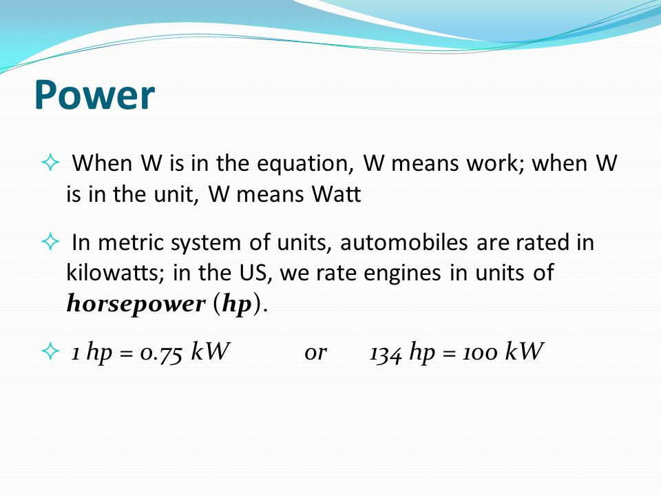 Power When W is in the equation, W means work; when W is in the unit, W means Watt.