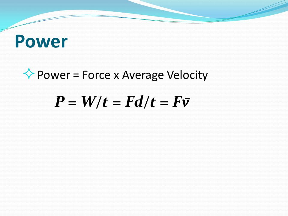 Power Power = Force x Average Velocity P = W/t = Fd/t = Fv