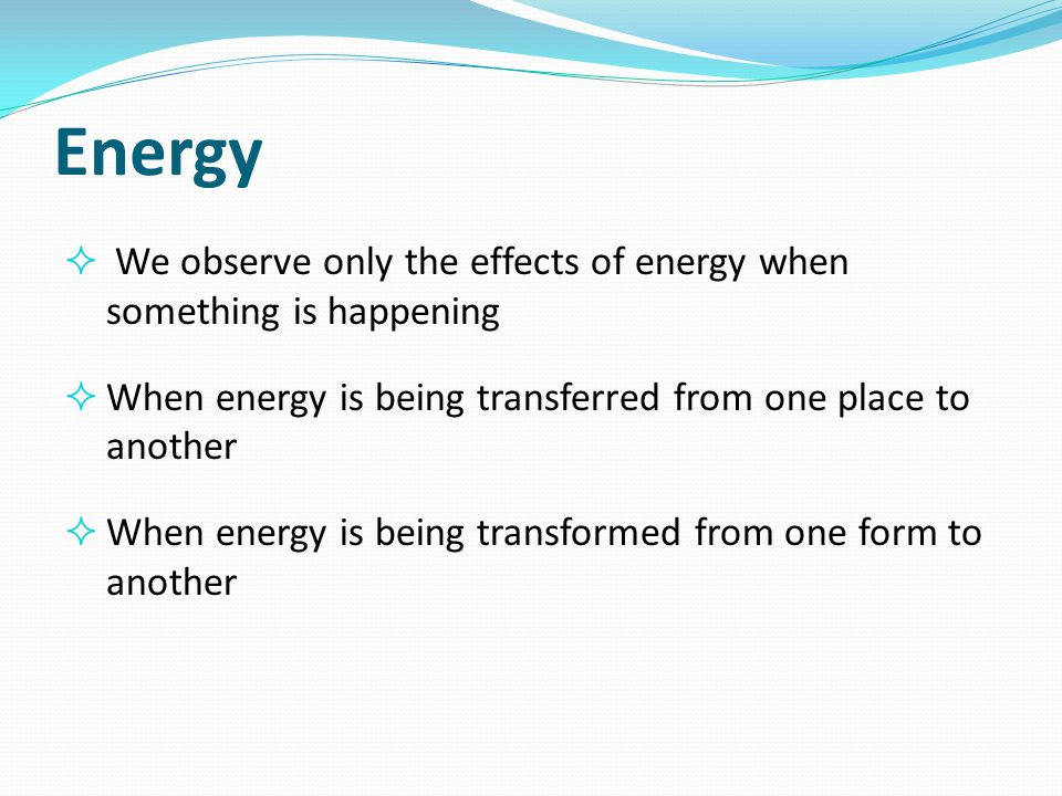 Energy We observe only the effects of energy when something is happening. When energy is being transferred from one place to another.