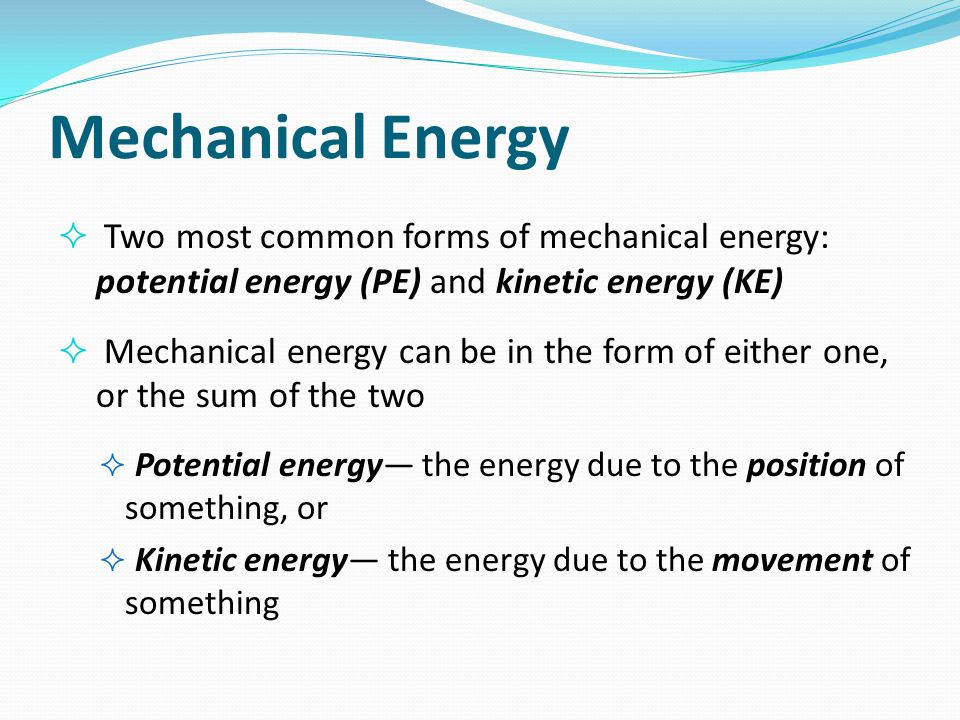 Mechanical Energy Two most common forms of mechanical energy: potential energy (PE) and kinetic energy (KE)