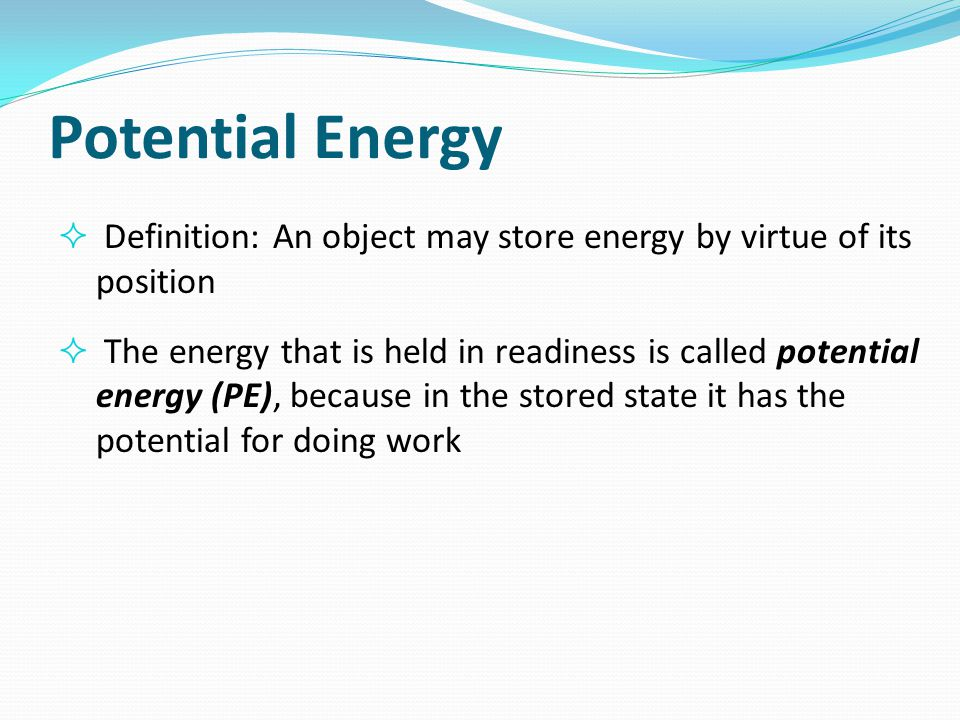 Potential Energy Definition: An object may store energy by virtue of its position.