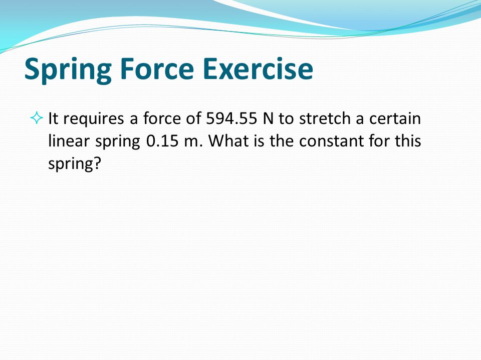 Spring Force Exercise It requires a force of 594.55 N to stretch a certain linear spring 0.15 m. What is the constant for this spring