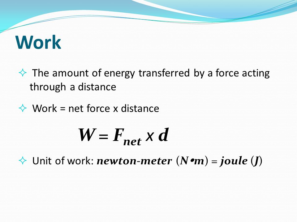 Work The amount of energy transferred by a force acting through a distance. Work = net force x distance.