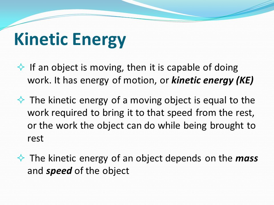 Kinetic Energy If an object is moving, then it is capable of doing work. It has energy of motion, or kinetic energy (KE)