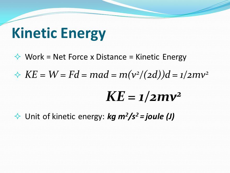 Kinetic Energy Work = Net Force x Distance = Kinetic Energy. KE = W = Fd = mad = m(v2/(2d))d = 1/2mv2.