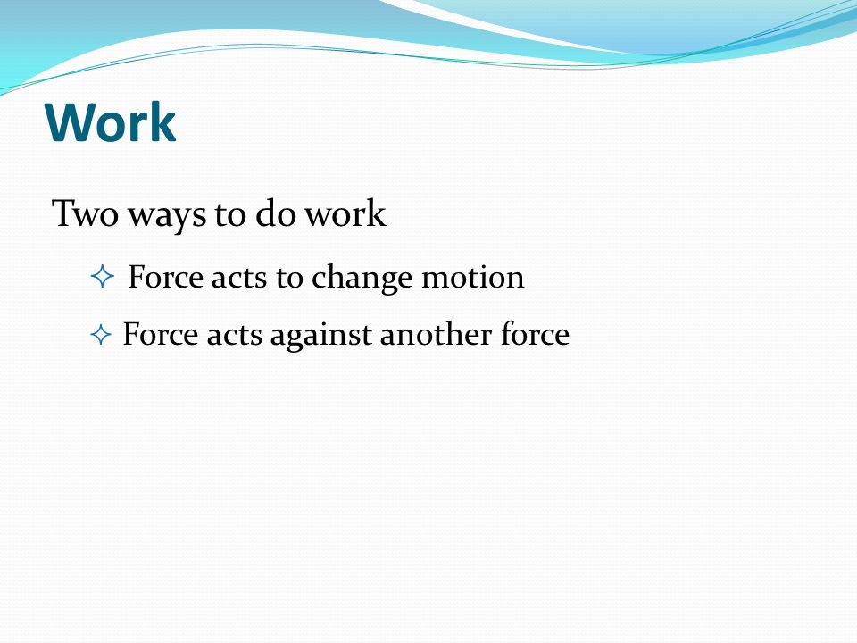 Work Two ways to do work Force acts to change motion