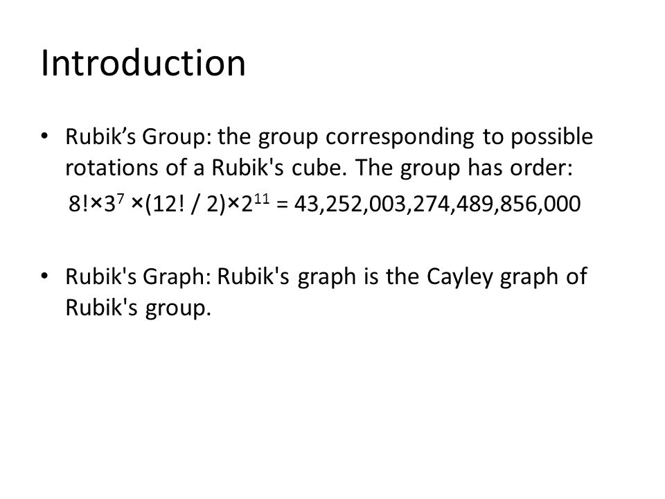 Introduction Rubik's Group: the group corresponding to possible rotations of a Rubik s cube. The group has order: