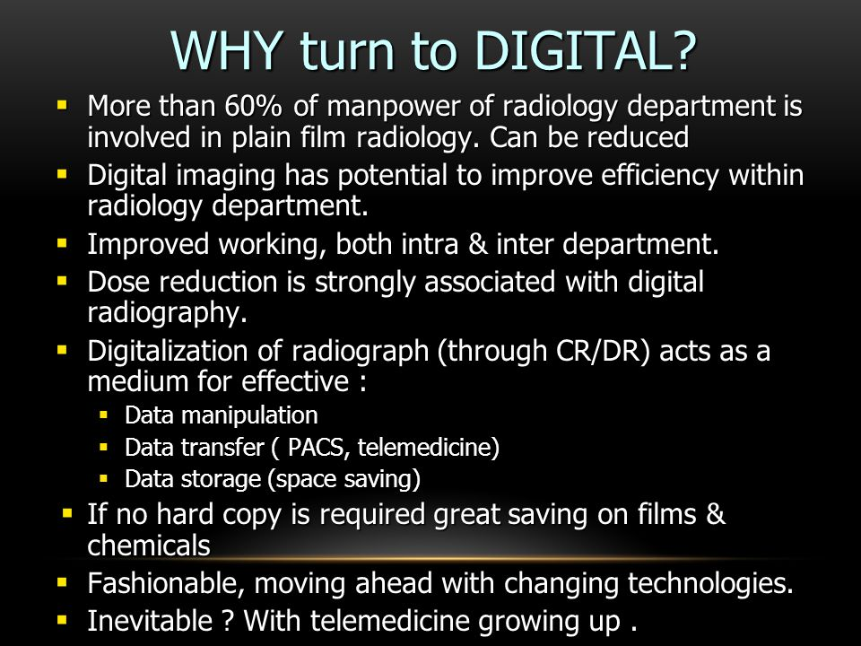 WHY turn to DIGITAL More than 60% of manpower of radiology department is involved in plain film radiology. Can be reduced.