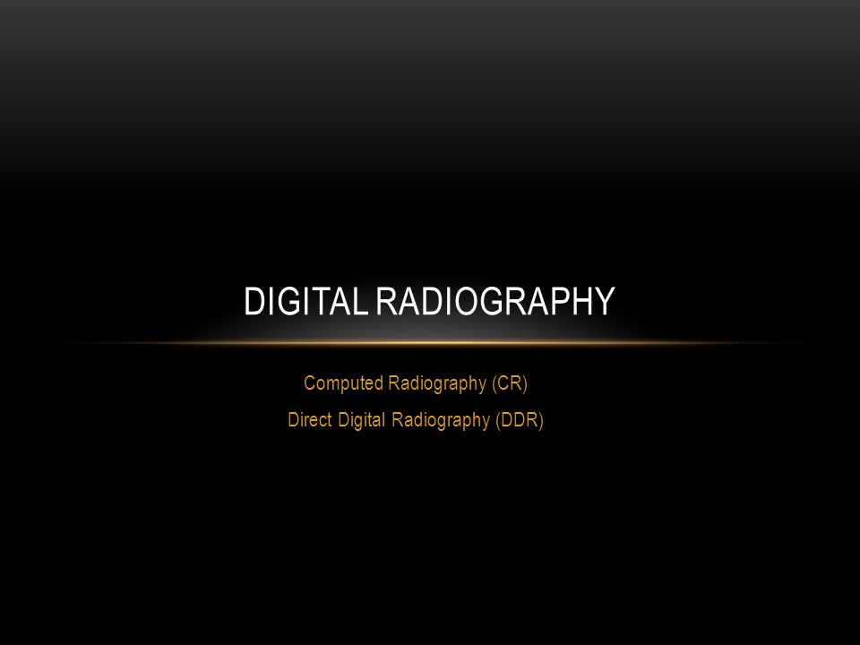 Computed Radiography (CR) Direct Digital Radiography (DDR)