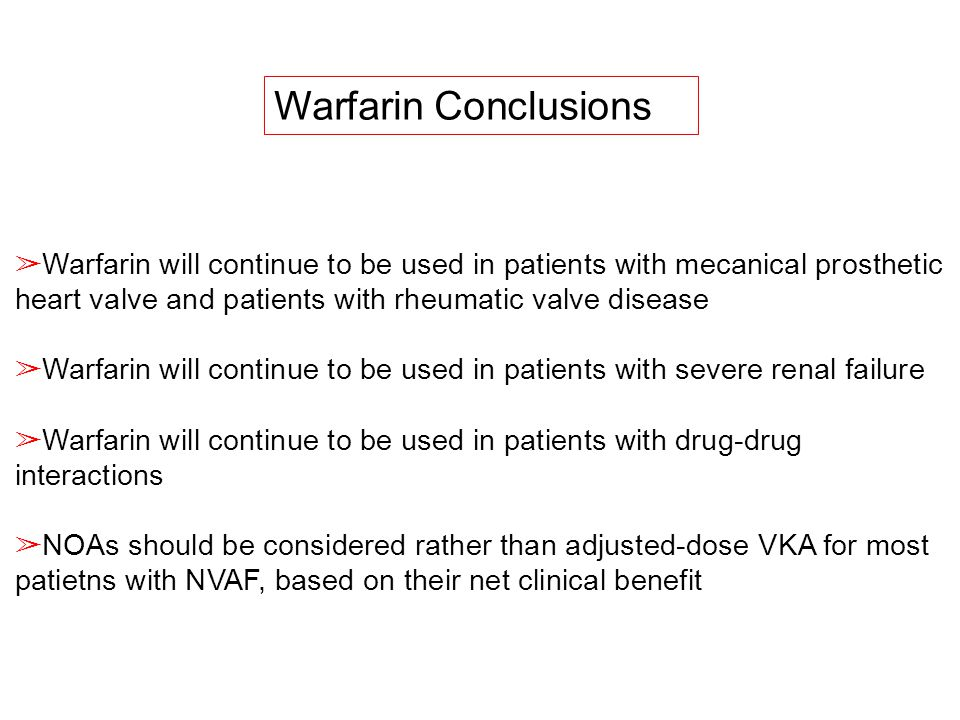 Warfarin Conclusions Warfarin will continue to be used in patients with mecanical prosthetic heart valve and patients with rheumatic valve disease.
