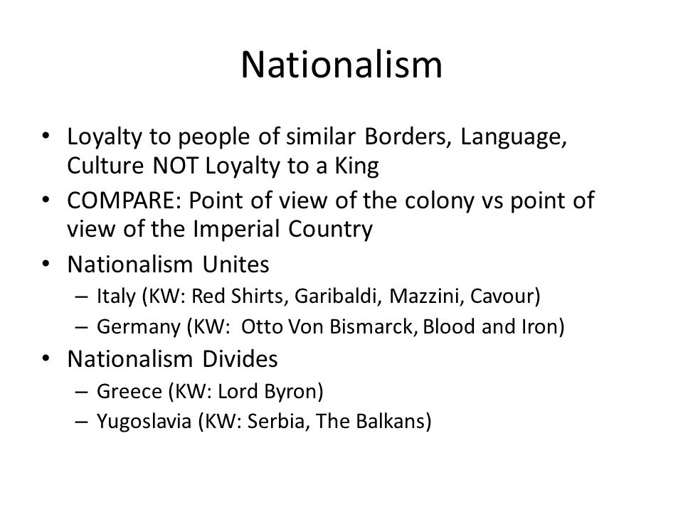 Nationalism Loyalty to people of similar Borders, Language, Culture NOT Loyalty to a King.