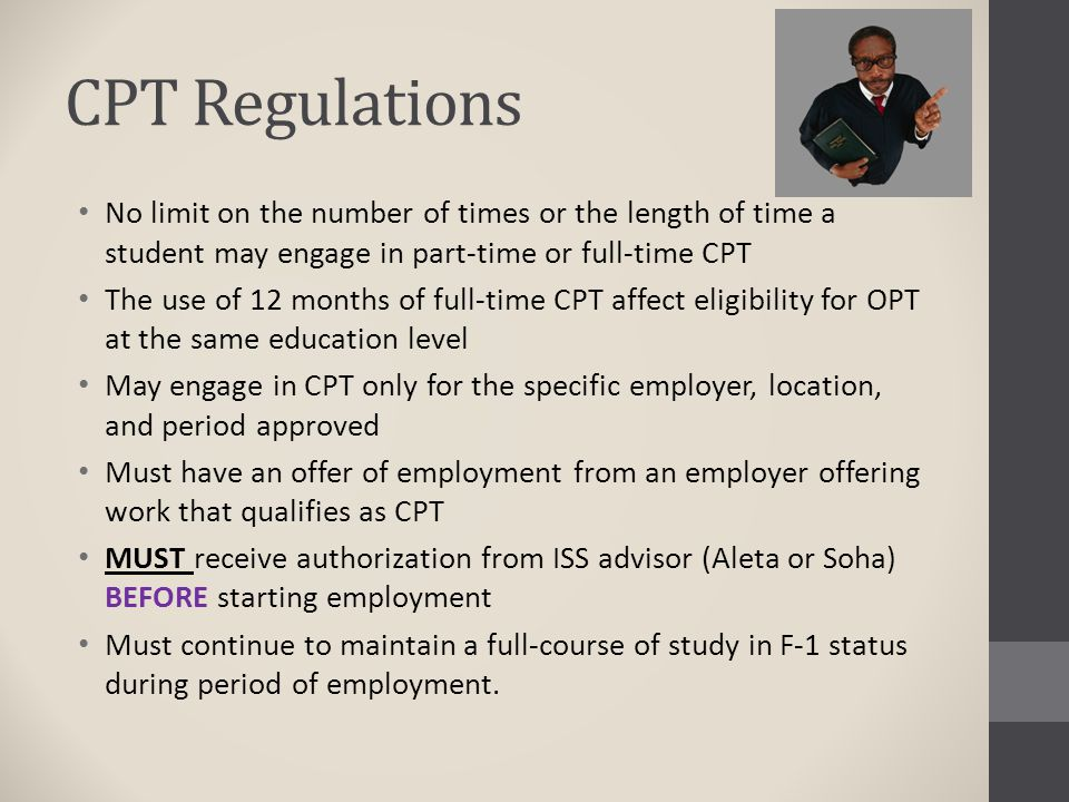CPT Regulations No limit on the number of times or the length of time a student may engage in part-time or full-time CPT.