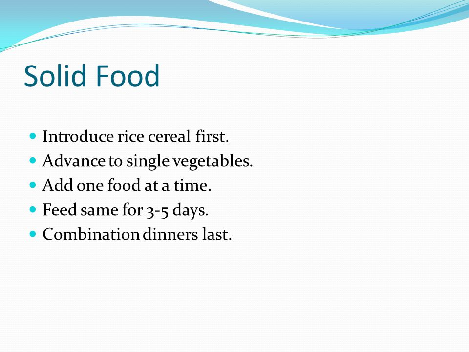 Solid Food Introduce rice cereal first. Advance to single vegetables.