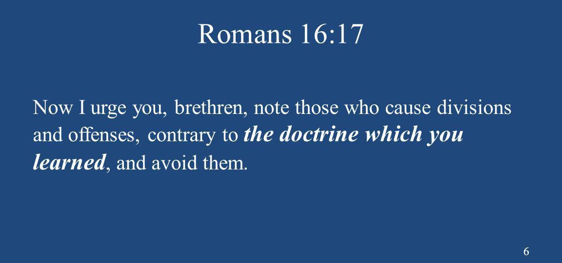 Romans 16:17 Now I urge you, brethren, note those who cause divisions and offenses, contrary to the doctrine which you learned, and avoid them.