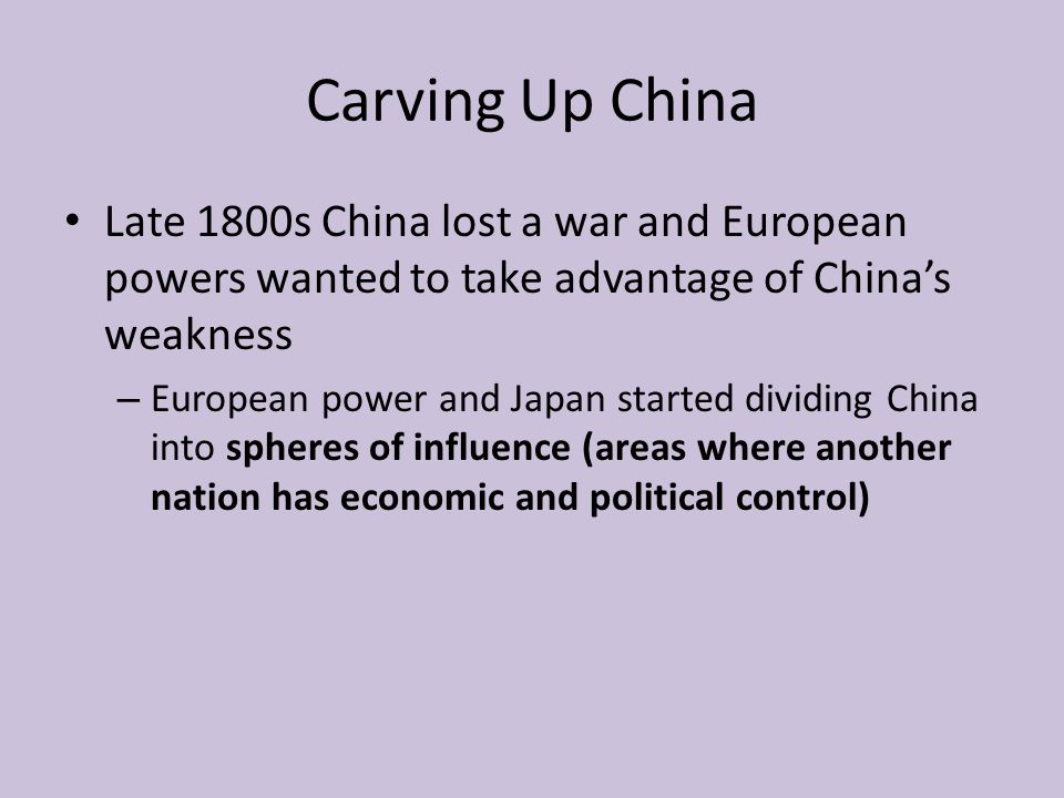 Carving Up China Late 1800s China lost a war and European powers wanted to take advantage of China's weakness.