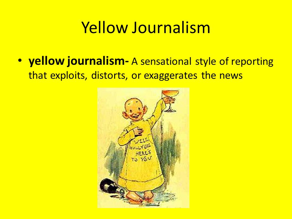 Yellow Journalism yellow journalism- A sensational style of reporting that exploits, distorts, or exaggerates the news.